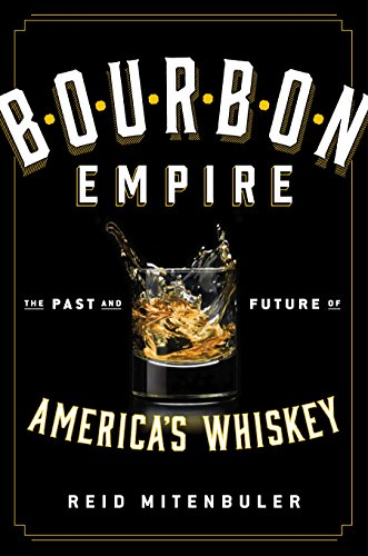 Bourbon Empire: The Past and Future of America's Whiskey by Reid Mitenbuler
