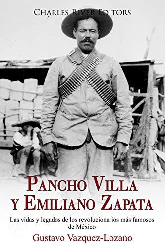 Pancho Villa y Emiliano Zapata: Las vidas y legados de los revolucionarios más famosos de México (Spanish Edition)