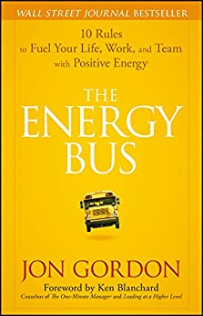 The Energy Bus: 10 Rules to Fuel Your Life, Work, and Team with Positive Energy by [Gordon, Jon]