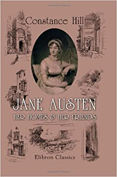 Jane Austen: Her Homes and Her Friends: Illustrations by Ellen G. Hill, and Reproductions in Photogravure, etc