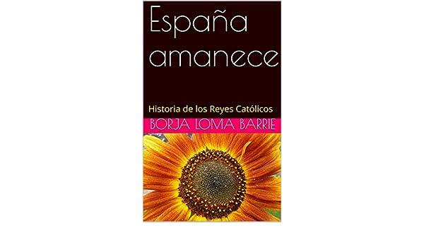 España amanece: Historia de los Reyes Católicos eBook: Loma Barrie ...