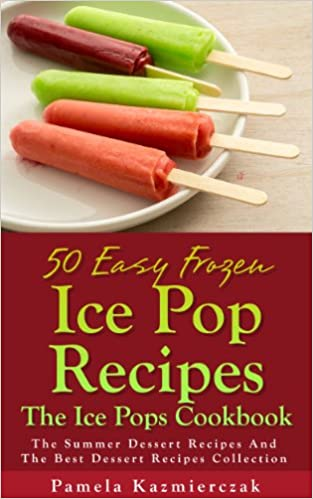 50 Easy Frozen Ice Pop Recipes - The Ice Pops Cookbook (The Summer Dessert Recipes And The Best Dessert Recipes Collection 4)