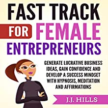 Fast Track for Female Entrepreneurs: Generate Lucrative Business Ideas, Gain Confidence, and Develop a Success Mindset with Hypnosis, Meditation, and Affirmations Audiobook by J. J. Hills Narrated by SereneDream Studios