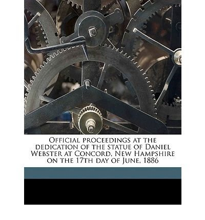 Official Proceedings at the Dedication of the Statue of Daniel Webster at Concord, New Hampshire on the 17th Day of June, 1886 Volume 2 (Paperback) - Common