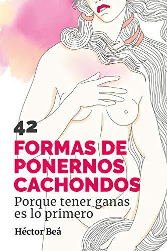 42 FORMAS DE PONERNOS CACHONDOS: Porque tener ganas es lo primero por Héctor Beá