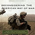 Reconsidering the American Way of War: US Military Practice from the Revolution to Afghanistan | Antulio Joseph Echevarria