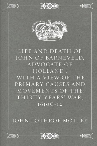 Life and Death of John of Barneveld, Advocate of Holland : with a view of the primary causes and movements of the Thirty Years' War, 1610c-12 pdf