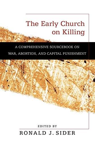The Early Church on Killing: A Comprehensive Sourcebook on War, Abortion, and Capital Punishment (History On Abortion In The United States)