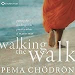 Walking the Walk: Putting the Teachings into Practice When It Matters Most | Pema Chodron