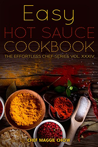 Easy Hot Sauce Cookbook (Hot Sauce Cookbook, Hot Sauce Recipes, Hot Sauce Book, Hot Sauce Recipe Book 1) by [Maggie Chow, Chef]