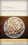 Things Mother Used To Make: Things Mother Used To Make By Lydia Maria Gurney, Things Mother Used To Make Annotated