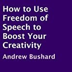 How to Use Freedom of Speech to Boost Your Creativity | Andrew Bushard