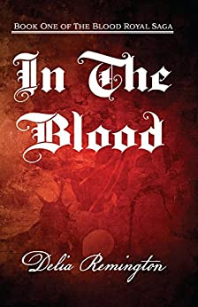 In the Blood: Book One of the Blood Royal Saga by [Remington, Delia]