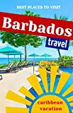 Barbados: Travel. Caribbean Sea Vacation. An Overview of the Best Places to Visit in Barbados (Bridgetown, Christ Church, St James, St Peter, Prospect, Speightstown, Holetown, Oistins & more).