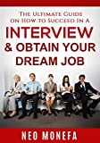 INTERVIEWING: The Ultimate Guide on How to Succeed In A Interview & Obtain Your Dream Job (Interviewing Skills- Interview Questions and Answers-...