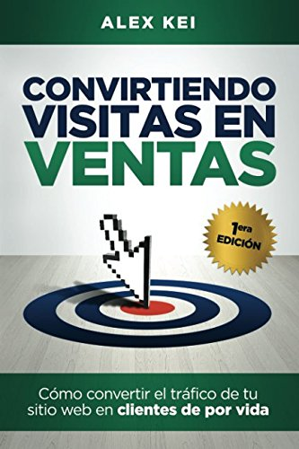 Convirtiendo visitas en ventas: Como convertir el trafico de tu sitio web en clientes de por vida (Spanish Edition) [Alex Kei] (Tapa Blanda)