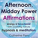 Afternoon, Midday Power Affirmations: Energy & Focus Boost with Soothing Nature Hypnosis & Meditation Speech by Joel Thielke Narrated by Catherine Perry