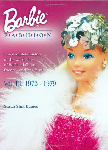 Fashion Doll Wardrobe - Barbie Doll Fashion: the Complete History of the Wardrobes of Barbie Doll, Her Friends and Her Family, Vol. 3, 1975-1979