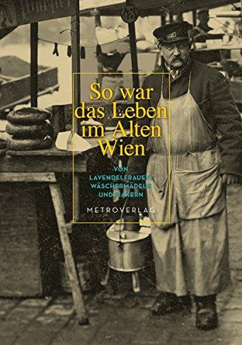 So war das Leben im Alten Wien: Von Lavendelfrauen, Wäschermädeln und Fiakern