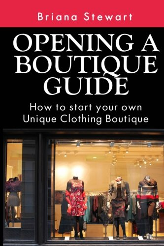 Opening a Boutique Guide : How to Start your own Unique Clothing Boutique: The definite guide to starting ... (Boutique Bootcamp :How to Open a Boutique) (Volume 1)