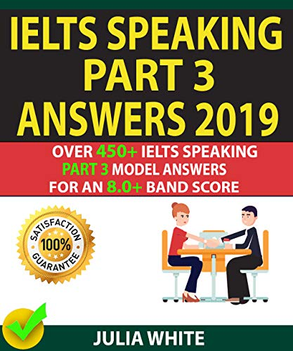 IELTS SPEAKING PART 3 ANSWERS 2019: Over 450+ IELTS Speaking Part 3 Model Answers For An 8.0+ Band Score.