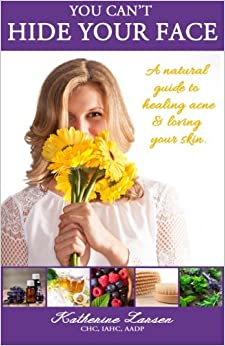 Book You Can't Hide Your Face: A Natural Guide to Healing Acne and Loving Your Skin