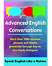Advanced English Conversations: Speak English Like a Native: More than 1000 common phrases and idioms presented through day-to-day handy dialogues