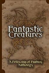 Fantastic Creatures: A Fellowship of Fantasy Anthology (Volume 1)