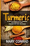 Turmeric: 15 Health Benefits of Turmeric for Disease Cure, Prevention and Wellness