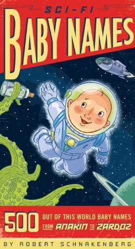 Sci-Fi Baby Names: 500 Out-of-This-World Baby Names from Anakin to Zardoz by Schnakenberg, Robert (2007) Paperback