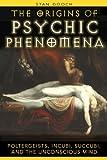The Origins of Psychic Phenomena: Poltergeists, Incubi, Succubi, and the Unconscious Mind