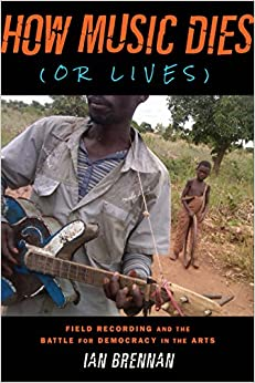 How Music Dies (or Lives): Field Recording and the Battle for Democracy in the Arts