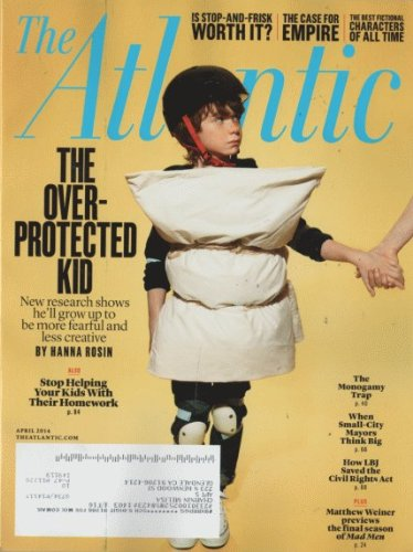 The Atlantic 2014 April - The Over-protected Kid. New Research Shows He'll Grow up Tp Be More Fearful and Less Creative. By Hanna Rosin
