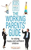 The Working Parents' Guide: To Raising Happy and Confident Children (Kids Don't Come with a Manual)