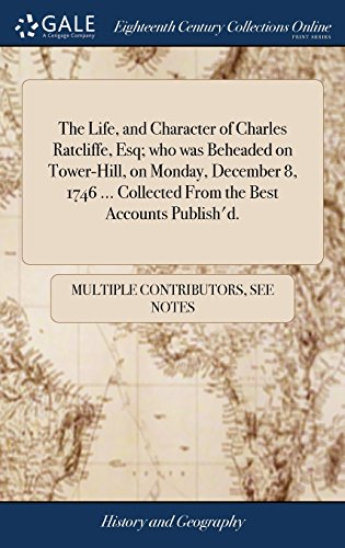 Ecco 8 Tower - The Life, and Character of Charles Ratcliffe, Esq; Who Was Beheaded on Tower-Hill, on Monday, December 8, 1746 ... Collected from the Best Accounts Publish'd.