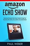 Amazon Echo Show: Advanced Amazon Echo Show Guide to Help You Use Echo Show Like a Pro & Enrich Your Smart Home