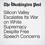 Silicon Valley Escalates Its War on White Supremacy Despite Free Speech Concerns | Tracy Jan and Elizabeth Dwoskin