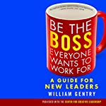 Be the Boss Everyone Wants to Work For: A Guide for New Leaders | William A. Gentry, Ph.D.