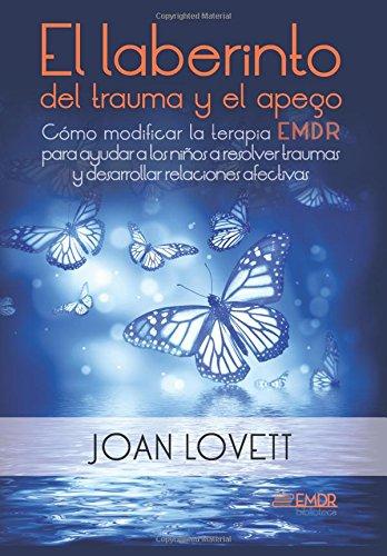 El laberinto del trauma y el apego: Como modificar la terapia EMDR para ayudar a los niños a resolver traumas y desarrollar relaciones afectivas (Biblioteca EMDR) (Volume 3) (Spanish Edition) [Dra. Joan Lovett] (Tapa Blanda)
