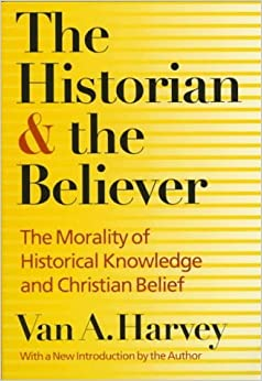 The Historian and Believer: The Morality of Historical Knowledge and Christian Belief by Van A. Harvey (1996-11-01)