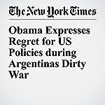 Obama Expresses Regret for US Policies during Argentinas Dirty War | Julie Hirschfeld Davis