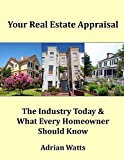 img - for Your Real Estate Appraisal: The Industry Today and What Every Homeowner Should Know book / textbook / text book