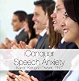 iConquer Speech Anxiety: Techniques for Reducing Presentation or Public Speaking Anxiety by Karen Kangas Dwyer