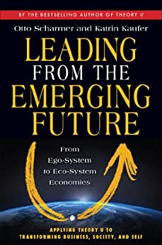 Leading from the Emerging Future: From Ego-System to Eco-System Economies by [Scharmer, Otto, Kaufer, Katrin]