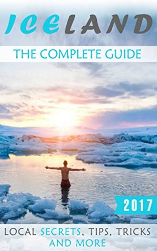 Iceland: The Complete Guide - Local Secrets, Tips, Tricks and More