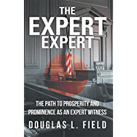The Expert Expert: The Path to Prosperity and Prominence as an Expert Witness
