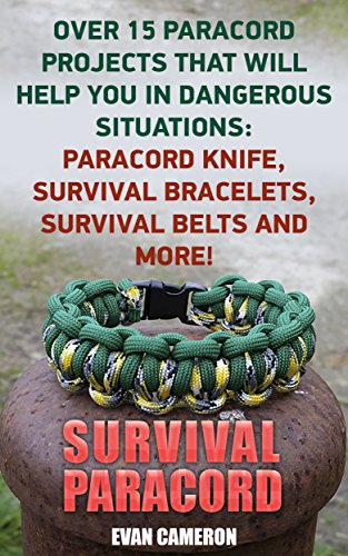 Survival Paracord: Over 15 Paracord Projects That Will Help You In Dangerous Situations: Paracord Knife, Survival Bracelets, Survival Belts And More! by [Cameron, Evan ]