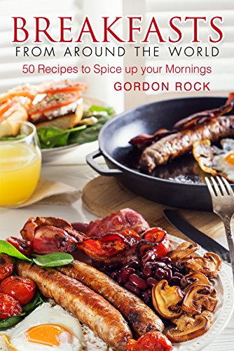 Breakfasts from Around the World: 50 Recipes to Spice up your Mornings