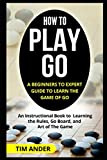 img - for How to Play Go: A Beginners to Expert Guide to Learn The Game of Go: An Instructional Book to Learning the Rules, Go Board, and Art of The Game book / textbook / text book