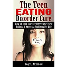 The Teen Eating Disorder Cure: How To Help Your Teen Overcome Their Bulimia & Anorexia Problems For Life!